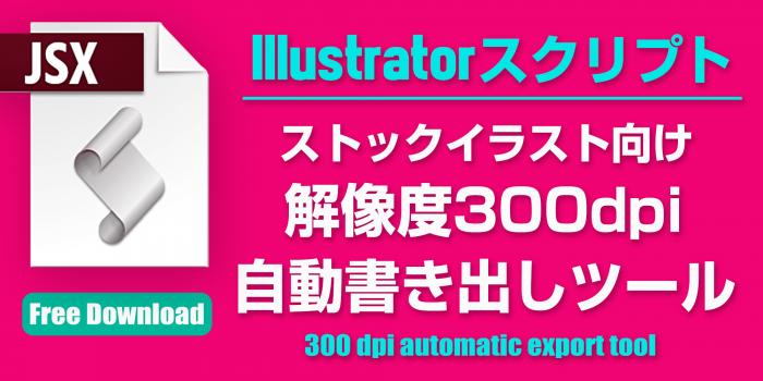 解像度300dpi (高解像度) / EPS・JPEG・PNG 自動連番書き出しツール [Illustratorスクリプト無料配布]